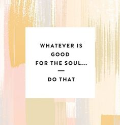 Whatever is good for the soul... Do that