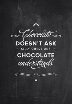 Chocolate:  Chocolate doesn't ask silly questions...