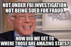 Bernie is not under FBI investigation, not being sued for fraud. How did we get to where those are amazing stats?