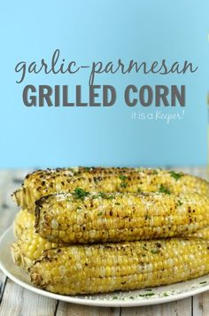Garlic Parmesan Grilled Corn - It Is a Keeper H