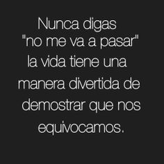 "nunca digas ""no me va a pasar"" la vida tiene una manera divertida de demostrar que nos equivocamos    Never say ""it will not happen to me."" Life has a funny way of proving us wrong..."