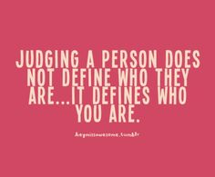 a good reminder.  Less judging, more loving.