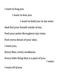 I want to hug you. I want to kiss you. I want to hold you in my arms and feel your breath inside of me. Feel your pulse throughout my veins.  Feel every detail of your skin. I want you. Every flaw, every weekness. Every little thing that is a part of you, I want. I want all of you.