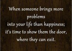 When someone brings more problems into your life than happiness: it's time to show them the door, where they can exit.