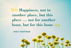 """Happiness, not in another place, but this place....not for another hour, but for this hour."" ~ Walt Whitman.....4...."