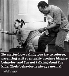 """""""No matter how calmly you try to referee, parenting will eventually produce bizarre behavior, and I'm not talking about the kids. Their behavior is always normal."""" -Bill Cosby"""