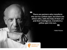"""""""There are painters who transform the sun to a yellow spot, but there are others who, with the help of their art and their intelligence, transform a yellow spot into sun."""" ~Pablo Picasso #PLB"""
