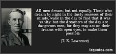 All men dream but not equally. those who dream by night in the dusty   recesses of their minds wake in the day to find that it was vanity  But the dreamers of the day are dangerous men  for they may act on their dreams with open eyes to make than possible
