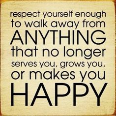 Respect yourself enough to walk away from anything that no longer serves you, grows you, or makes you happy Antoin Commane