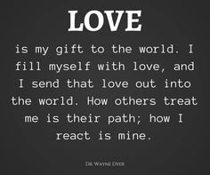 Love is my gift to the world. I fill myself with love, and I send that love out into the world. How others treat me is their path; how I react is mine.