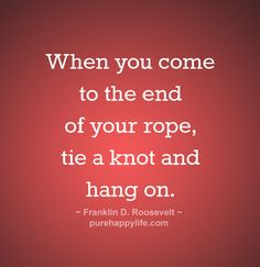#quotes - When you come to the end of your rope....more on purehappylife.com