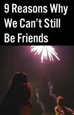 9 Reasons Why We Can't Still Be Friends