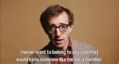 """I never want to belong to any club that would have someone like me for a member"" Annie Hall, by Woody Allen"