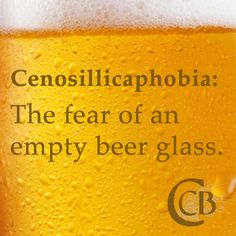Cenosillicaphobia: The fear of an empty beer glass.