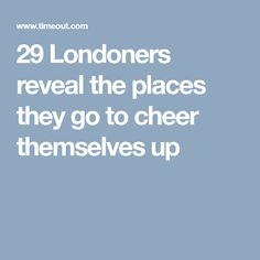 29 Londoners reveal the places they go to cheer themselves up