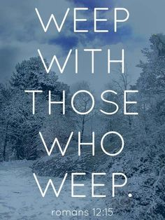 Weep with those who weep.