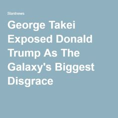 George Takei Exposed Donald Trump As The Galaxy's Biggest Disgrace
