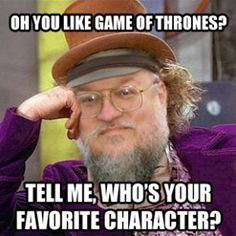 Game of Thrones Memes.  I have read all the books in the series so far.  :)