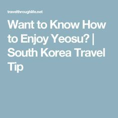 Want to Know How to  Want to Know How to Enjoy Yeosu? | South Korea Travel Tip #SouthKoreaTravelInfo