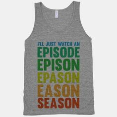 This kind of describes Netflix. One episode some how becomes a full season and maybe the first episode of the next season because of that season finale. I would just need this in a really soft hoodie. Obviously for watching that episeason.
