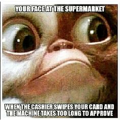 Your Face At The Supermarket When Credit Card Machine Is Taking Too Long To Approve funny memes jokes lol funny quote funny quotes funny sayings joke humor funny pictures funny images gizmo