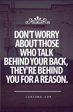 Não te preocupes com aqueles que falam nas tuas costas, elas estão atrás de ti por algum motivo.