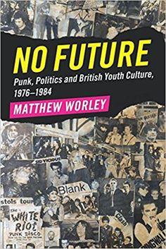 No Future: Punk, Politics and British Youth Culture, 1976-1984: Amazon.co.uk: Matthew Worley: 9781316625606: Books