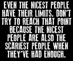 Even the nicest people have their limits. Don't try to reach that point because the nicest people are also the scariest people when they've had enough.