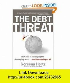 The Debt Threat How Debt Is Destroying the Developing World...and Threatening Us All Noreena Hertz , ISBN-10: 0060560568  ,  , ASIN: B001G8WWSS , tutorials , pdf , ebook , torrent , downloads , rapidshare , filesonic , hotfile , megaupload , fileserve