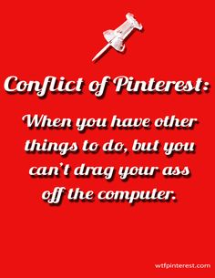 Conflict of Pinterest:  When you have other things to do, but you can't drag your ass off the computer. (by WTFPinterest.com)
