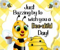Buzzing By To Say Have A Bee utiful Day