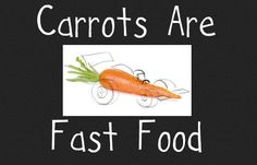 Carrots are fast food.