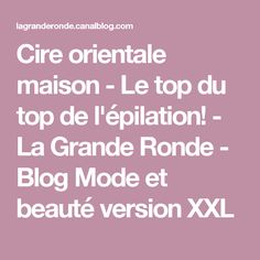 Cire orientale maison - Le top du top de l'épilation! - La Grande Ronde - Blog Mode et beauté version XXL Hair Beauty, Blog, Alternative, Beauty Hacks, Products, Lift Off