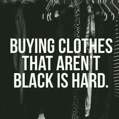 Ugh so true, my closet is black, gray, and white and I probably have like maybe one or two shirts of every other color. And my jeans are black too and I do have blue jeans but very very dark blue jeans and one light blue jeans. Black Love, Back To Black, Black Is Beautiful, Color Black, Black Style, Black Heart, True Quotes, Funny Quotes, Sarcasm Quotes