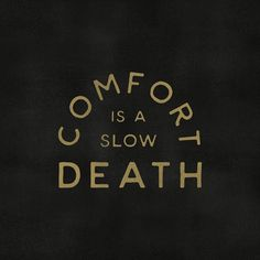 Comfort is a slow death