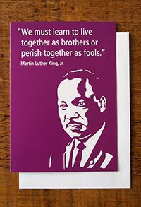 """Martin Luther King greetings card  """"We must learn to live together as brothers or perish together as fools"""". Martin Luther King (1929-1968) is best known for his role in the advancement of civil rights. In 1964 he recieved the Nobel Peace Prize for his work to end racial segregation and racial discrimination through civil disobedience and other nonviolent means. Since his assassination in Memphis, Tennessee, he has become a national icon in the history of modern American liberalism."""