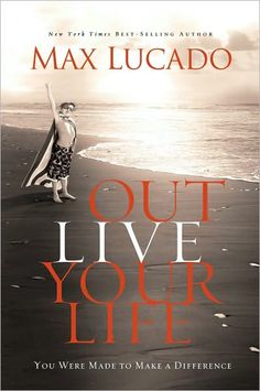 Outlive Your Life: You Were Made to Make A Difference (Hardcover)By Max Lucado Max Lucado, Good Books, Books To Read, My Books, Amazing Books, Library Books, Great Words, My Collection, Love Book