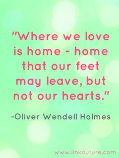 """Where we love is home - home  that our feet may leave, but not our hearts."" Oliver Wendell Holmes #home #quotes On leaving the place I call home http://www.linkouture.com/2014/07/leaving-my-home.html"