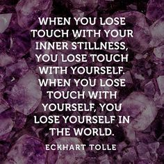 """""""When you lose touch with your inner stillness, you lose touch with yourself. When you lose touch with yourself, you lose yourself in the world."""" — Eckhart Tolle"""