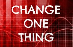 Change one thing.
