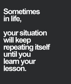 Great Advice #189: Sometimes in life, your situation will keep repeating itself until you learn your lesson.