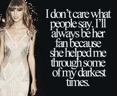 Taylor Swift has helped me through more than she will ever know...which is sad because she'll never know me like I know her