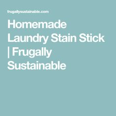 Homemade Laundry Stain Stick | Frugally Sustainable