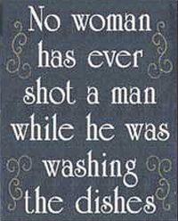 No woman has ever shot a man while he was washing dishes.
