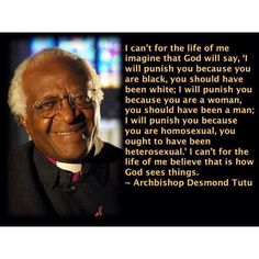 "Archbishop Desmond Tutu Explains It All For You. ""I can't for the life of me imagine that God will say, 'I will punish you because you are black, you should have been white... I will punish you because you are homosexual, you ought to have been heterosexual.' I can't for the life of me believe that is how God sees things."""