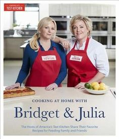 Cooking at Home with Bridget and Julia: The TV Hosts of America's Test Kitchen Share Their Favorite Recipes for Feeding Family and Friends