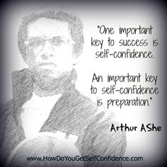 """""""One important key to success is self-confidence. An important key to self-confidence is preparation. """" ~Arthur Ashe"""