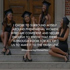 I chose to surround myself around phenomenal women who are confident and secure enough to know that there is enough room for all of us to make it to the finish line.