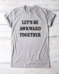 df5ebced6 Let's be awkward together tshirt slogan shirt funny tee shirt graphic tshirt  fashion shirt for teen gifts girl tees women shirt men tshirt