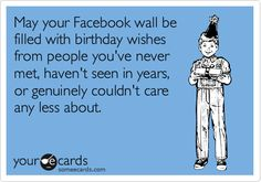 May your Facebook wall be filled with birthday wishes from people you've never met, haven't seen in years, or genuinely couldn't care any less about.